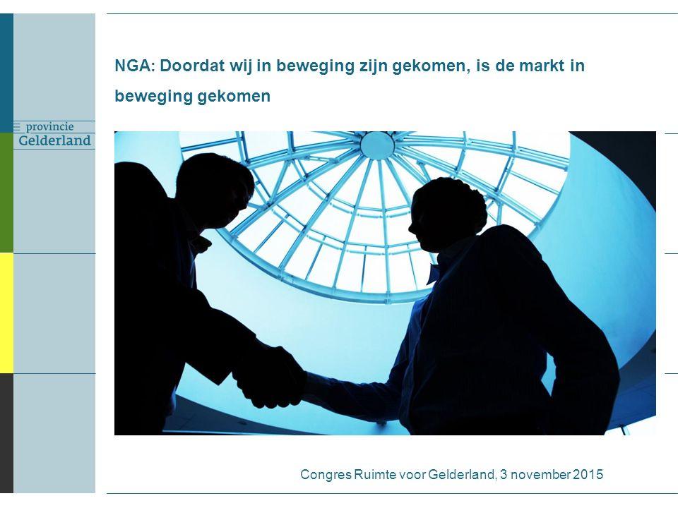 NGA: Doordat wij in beweging zijn gekomen, is de markt in beweging gekomen Congres Ruimte voor Gelderland, 3 november 2015