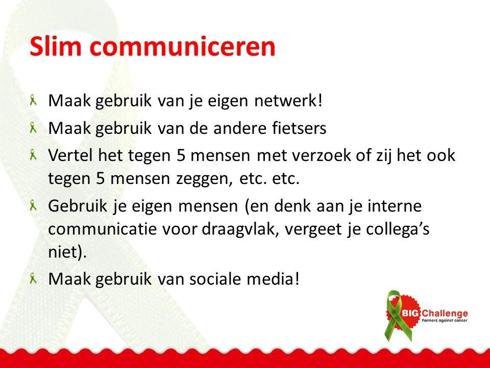 Slim communiceren Maak gebruik van je eigen netwerk! Maak gebruik van de andere fietsers Vertel het tegen 5 mensen met verzoek of zij het ook tegen 5