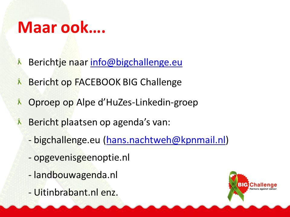 Maar ook…. Berichtje naar info@bigchallenge.euinfo@bigchallenge.eu Bericht op FACEBOOK BIG Challenge Oproep op Alpe d'HuZes-Linkedin-groep Bericht pla