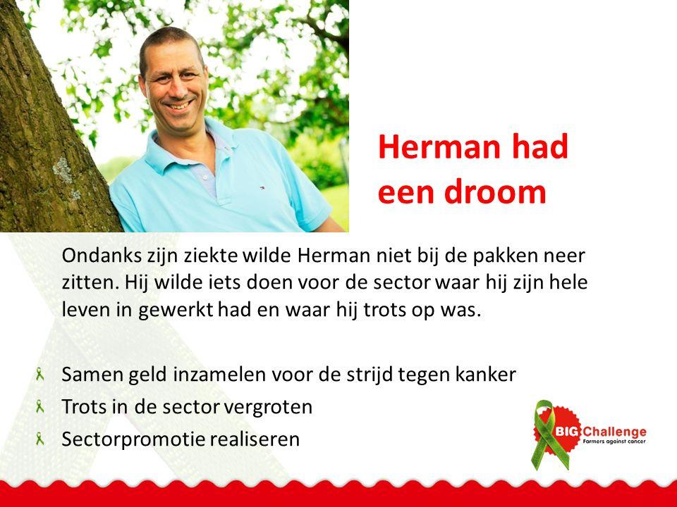 Herman had een droom Ondanks zijn ziekte wilde Herman niet bij de pakken neer zitten. Hij wilde iets doen voor de sector waar hij zijn hele leven in g