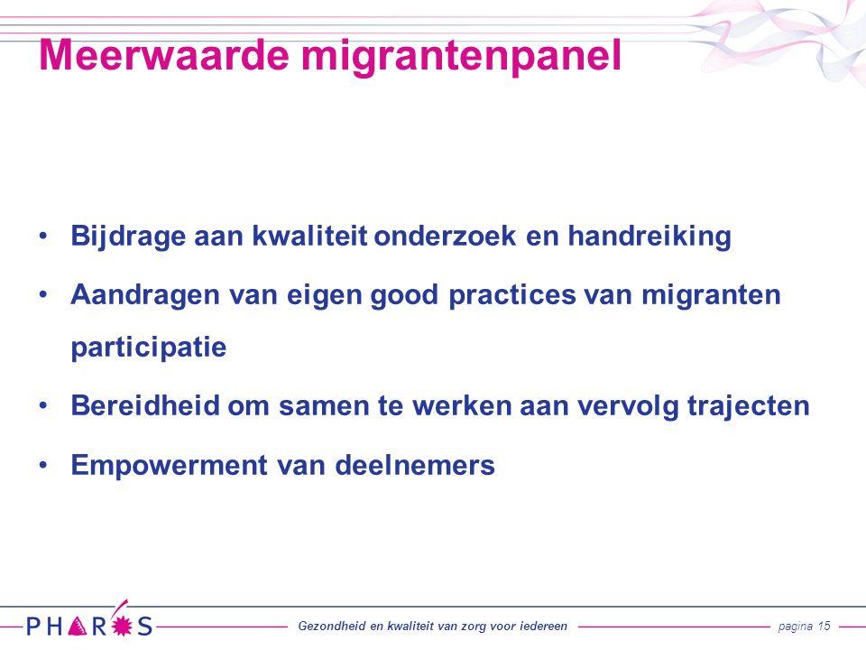 Bijdrage aan kwaliteit onderzoek en handreiking Aandragen van eigen good practices van migranten participatie Bereidheid om samen te werken aan vervolg trajecten Empowerment van deelnemers Meerwaarde migrantenpanel Gezondheid en kwaliteit van zorg voor iedereenpagina 15