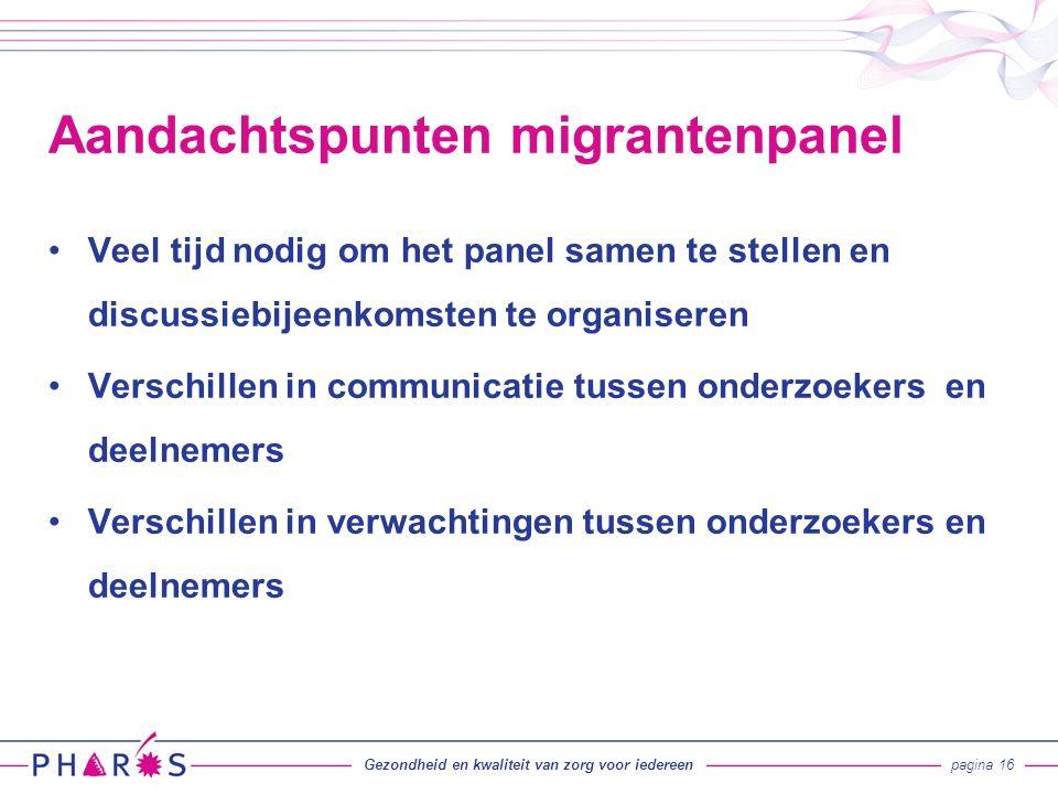 Veel tijd nodig om het panel samen te stellen en discussiebijeenkomsten te organiseren Verschillen in communicatie tussen onderzoekers en deelnemers Verschillen in verwachtingen tussen onderzoekers en deelnemers Aandachtspunten migrantenpanel Gezondheid en kwaliteit van zorg voor iedereenpagina 16