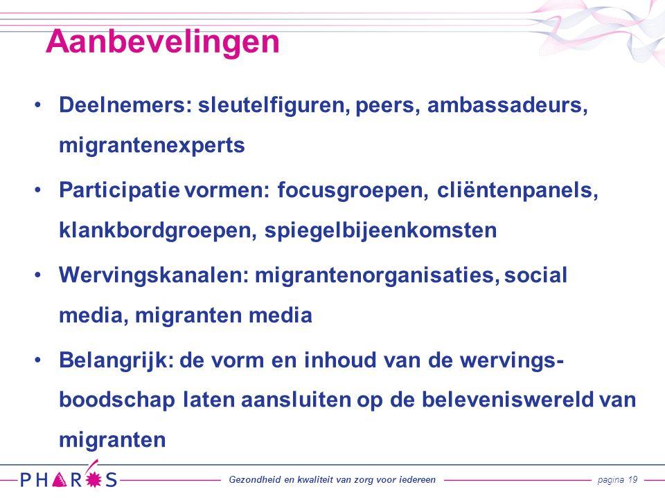 Deelnemers: sleutelfiguren, peers, ambassadeurs, migrantenexperts Participatie vormen: focusgroepen, cliëntenpanels, klankbordgroepen, spiegelbijeenkomsten Wervingskanalen: migrantenorganisaties, social media, migranten media Belangrijk: de vorm en inhoud van de wervings- boodschap laten aansluiten op de beleveniswereld van migranten Aanbevelingen Gezondheid en kwaliteit van zorg voor iedereenpagina 19