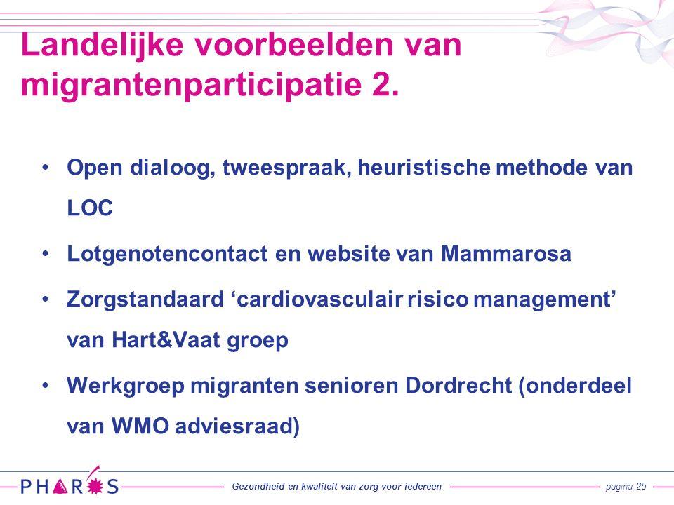 Open dialoog, tweespraak, heuristische methode van LOC Lotgenotencontact en website van Mammarosa Zorgstandaard 'cardiovasculair risico management' van Hart&Vaat groep Werkgroep migranten senioren Dordrecht (onderdeel van WMO adviesraad) Landelijke voorbeelden van migrantenparticipatie 2.