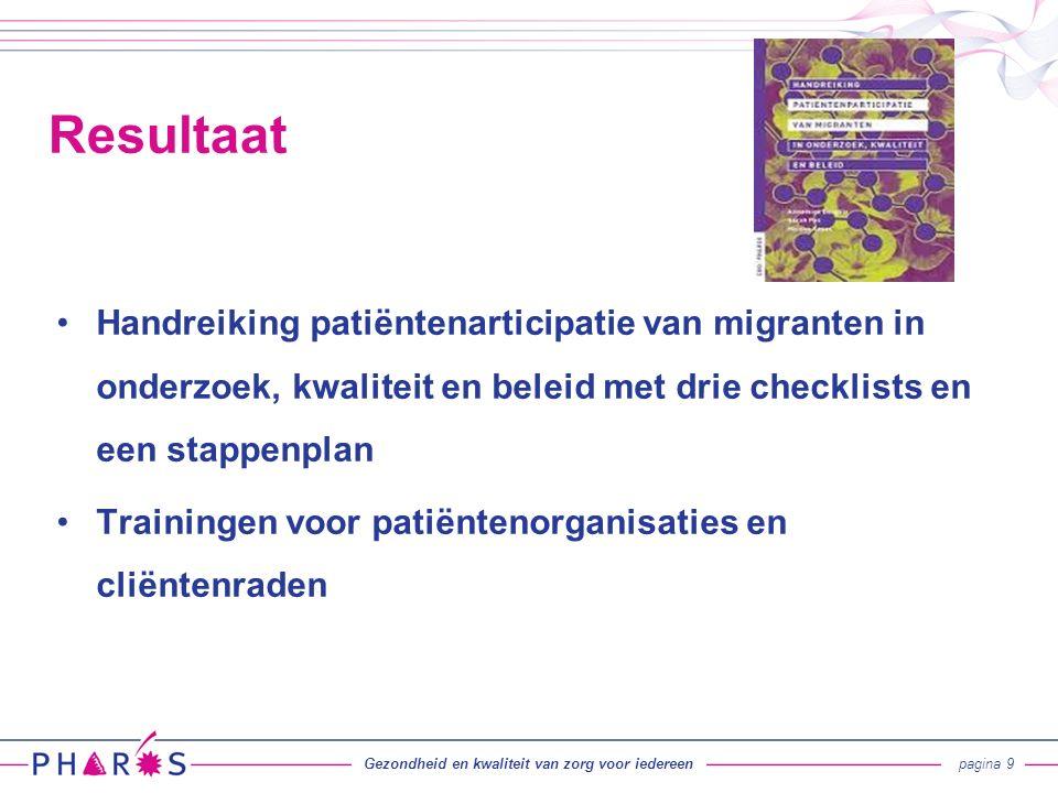 Handreiking patiëntenarticipatie van migranten in onderzoek, kwaliteit en beleid met drie checklists en een stappenplan Trainingen voor patiëntenorganisaties en cliëntenraden Resultaat Gezondheid en kwaliteit van zorg voor iedereenpagina 9