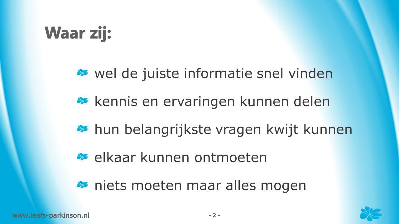 wel de juiste informatie snel vinden kennis en ervaringen kunnen delen hun belangrijkste vragen kwijt kunnen elkaar kunnen ontmoeten niets moeten maar alles mogen www.leafs-parkinson.nl - 2 -