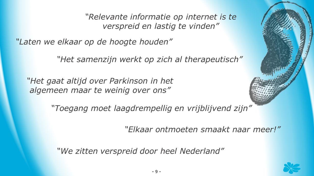 - 9 - Laten we elkaar op de hoogte houden Relevante informatie op internet is te verspreid en lastig te vinden Het gaat altijd over Parkinson in het algemeen maar te weinig over ons Elkaar ontmoeten smaakt naar meer! Toegang moet laagdrempellig en vrijblijvend zijn We zitten verspreid door heel Nederland Het samenzijn werkt op zich al therapeutisch