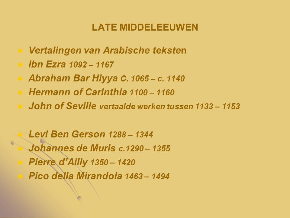 LATE MIDDELEEUWEN Vertalingen van Arabische teksten Ibn Ezra 1092 – 1167 Abraham Bar Hiyya C. 1065 – c. 1140 Hermann of Carinthia 1100 – 1160 John of