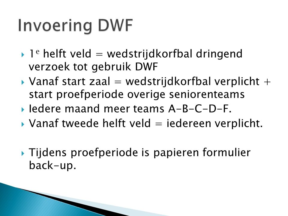  1 e helft veld = wedstrijdkorfbal dringend verzoek tot gebruik DWF  Vanaf start zaal = wedstrijdkorfbal verplicht + start proefperiode overige seniorenteams  Iedere maand meer teams A-B-C-D-F.