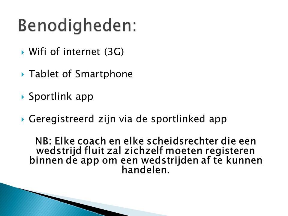  Wifi of internet (3G)  Tablet of Smartphone  Sportlink app  Geregistreerd zijn via de sportlinked app NB: Elke coach en elke scheidsrechter die een wedstrijd fluit zal zichzelf moeten registeren binnen de app om een wedstrijden af te kunnen handelen.