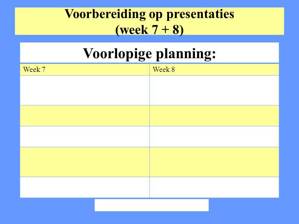 Voorbereiding op presentaties (week 7 + 8) Voorlopige planning: Week 7Week 8