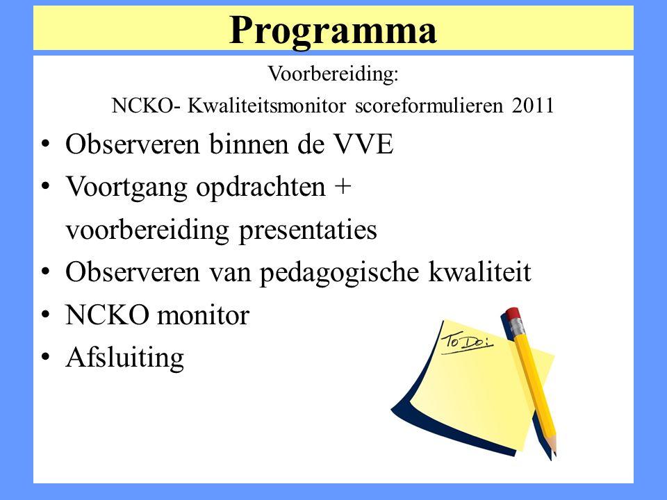 Programma Voorbereiding: NCKO- Kwaliteitsmonitor scoreformulieren 2011 Observeren binnen de VVE Voortgang opdrachten + voorbereiding presentaties Obse