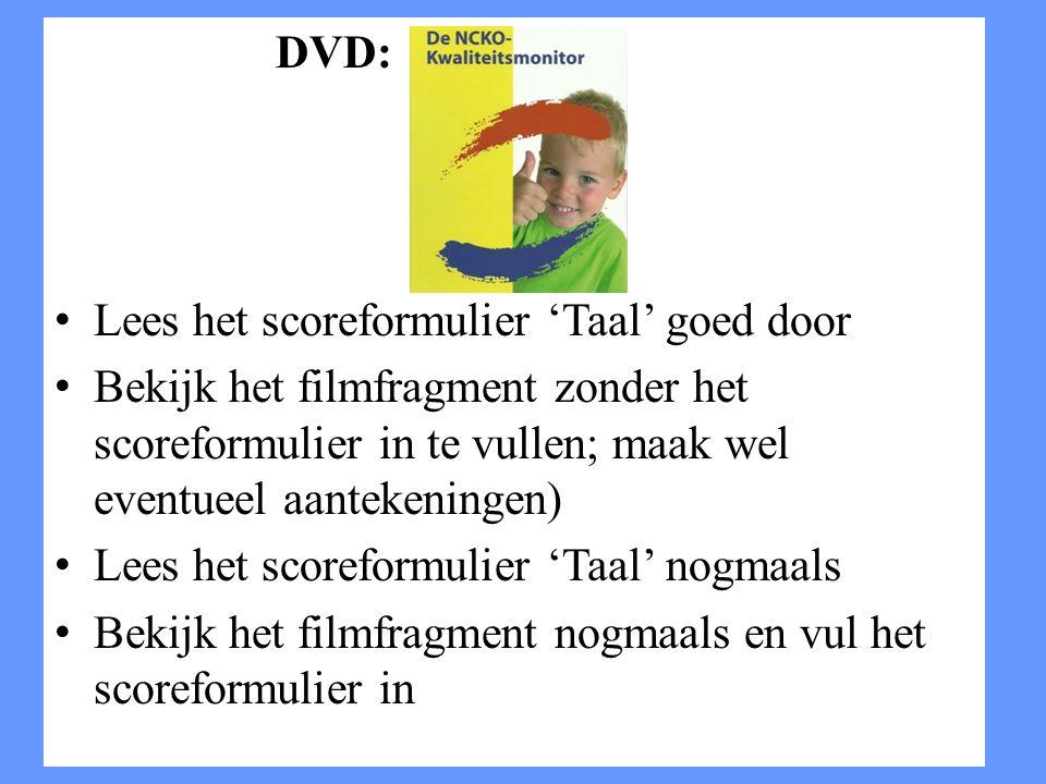 DVD: Lees het scoreformulier 'Taal' goed door Bekijk het filmfragment zonder het scoreformulier in te vullen; maak wel eventueel aantekeningen) Lees h