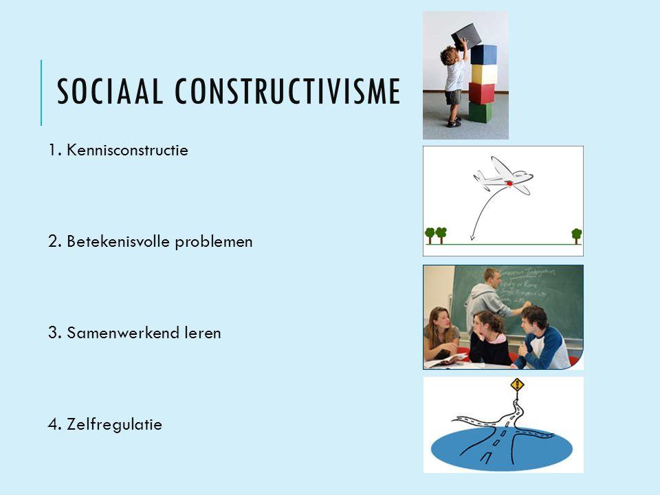 SOCIAAL CONSTRUCTIVISME 1. Kennisconstructie 2. Betekenisvolle problemen 3. Samenwerkend leren 4. Zelfregulatie