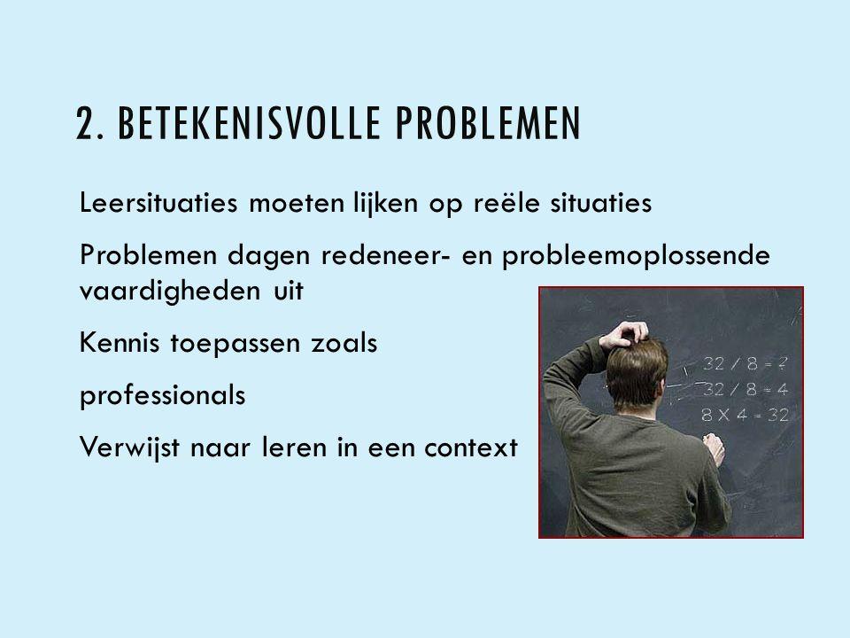 2. BETEKENISVOLLE PROBLEMEN Leersituaties moeten lijken op reële situaties Problemen dagen redeneer- en probleemoplossende vaardigheden uit Kennis toe