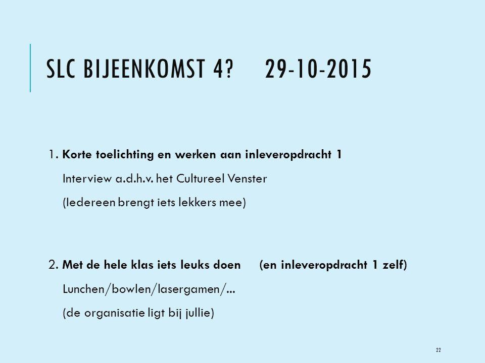 SLC BIJEENKOMST 4? 29-10-2015 1. Korte toelichting en werken aan inleveropdracht 1 Interview a.d.h.v. het Cultureel Venster (Iedereen brengt iets lekk