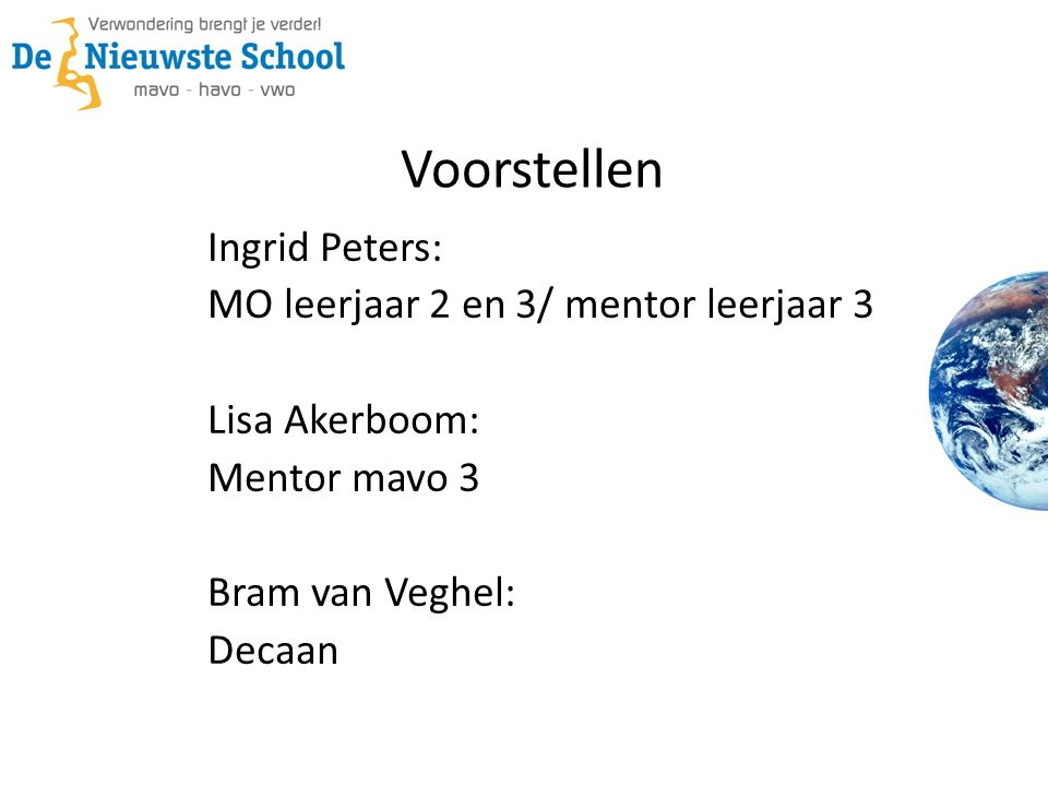 Voorstellen Ingrid Peters: MO leerjaar 2 en 3/ mentor leerjaar 3 Lisa Akerboom: Mentor mavo 3 Bram van Veghel: Decaan