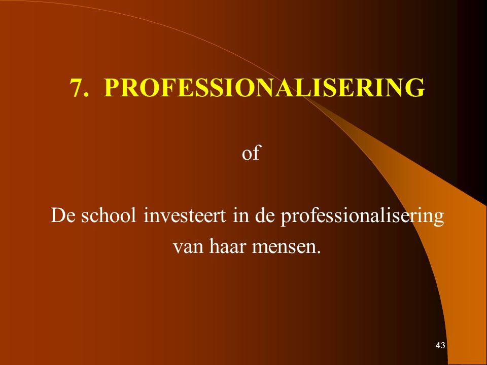 43 7. PROFESSIONALISERING of De school investeert in de professionalisering van haar mensen.
