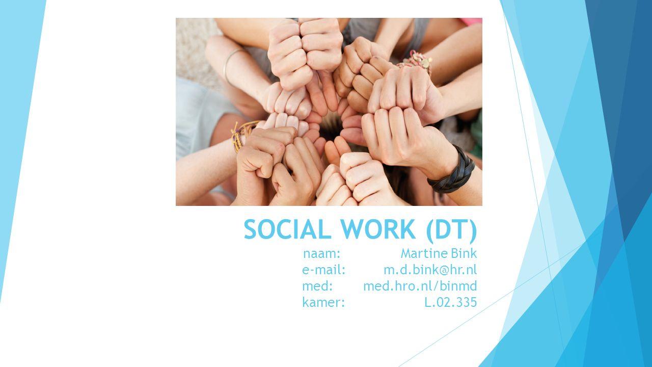 SOCIAL WORK (DT) naam: Martine Bink e-mail: m.d.bink@hr.nl med: med.hro.nl/binmd kamer: L.02.335