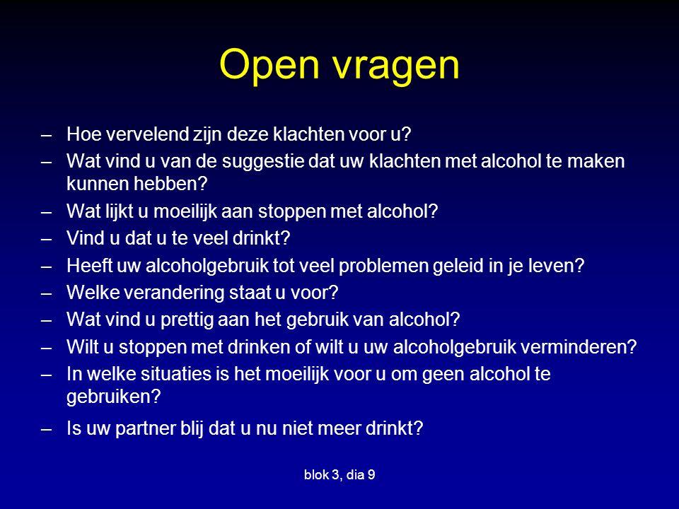 Open vragen –Hoe vervelend zijn deze klachten voor u? –Wat vind u van de suggestie dat uw klachten met alcohol te maken kunnen hebben? –Wat lijkt u mo