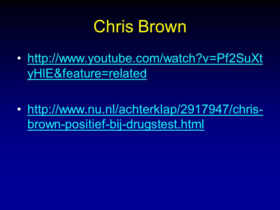 Chris Brown http://www.youtube.com/watch?v=Pf2SuXt yHlE&feature=relatedhttp://www.youtube.com/watch?v=Pf2SuXt yHlE&feature=related http://www.nu.nl/achterklap/2917947/chris- brown-positief-bij-drugstest.htmlhttp://www.nu.nl/achterklap/2917947/chris- brown-positief-bij-drugstest.html