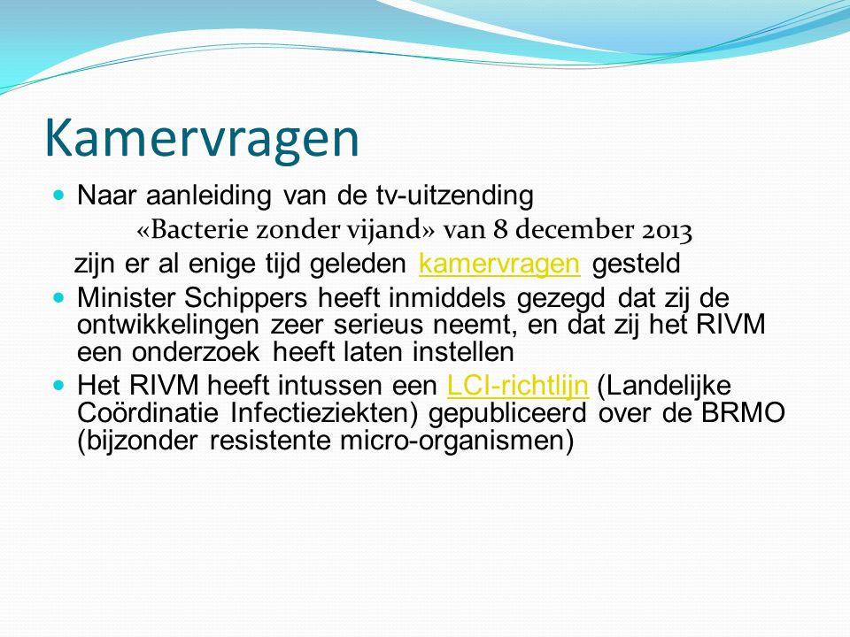 Kamervragen Naar aanleiding van de tv-uitzending «Bacterie zonder vijand» van 8 december 2013 zijn er al enige tijd geleden kamervragen gesteldkamervragen Minister Schippers heeft inmiddels gezegd dat zij de ontwikkelingen zeer serieus neemt, en dat zij het RIVM een onderzoek heeft laten instellen Het RIVM heeft intussen een LCI-richtlijn (Landelijke Coördinatie Infectieziekten) gepubliceerd over de BRMO (bijzonder resistente micro-organismen)LCI-richtlijn