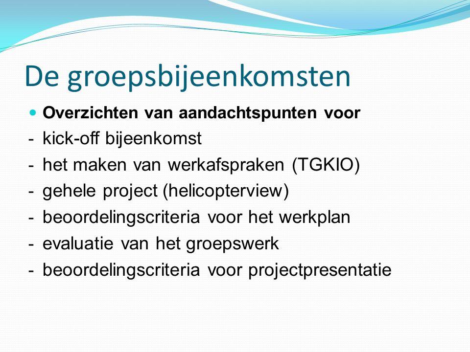 De groepsbijeenkomsten Overzichten van aandachtspunten voor - kick-off bijeenkomst - het maken van werkafspraken (TGKIO) - gehele project (helicopterview) - beoordelingscriteria voor het werkplan - evaluatie van het groepswerk - beoordelingscriteria voor projectpresentatie