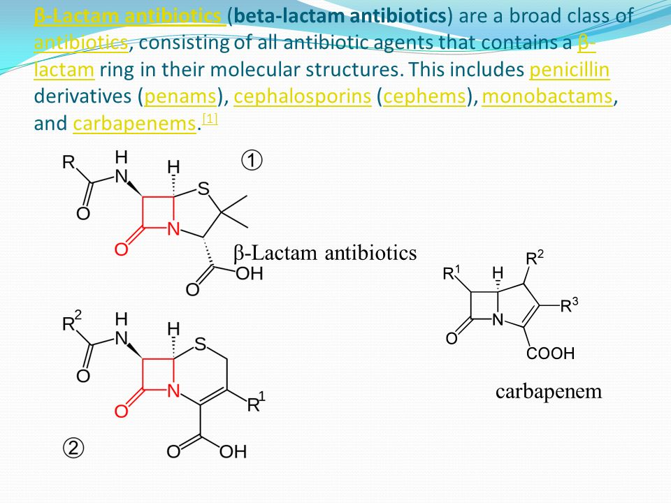 β-Lactam antibiotics β-Lactam antibiotics (beta-lactam antibiotics) are a broad class of antibiotics, consisting of all antibiotic agents that contains a β- lactam ring in their molecular structures.