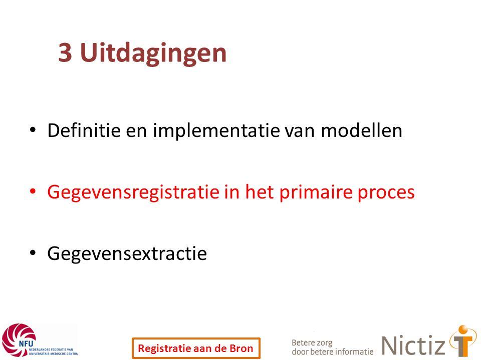 Registratie aan de Bron 3 Uitdagingen Definitie en implementatie van modellen Gegevensregistratie in het primaire proces Gegevensextractie