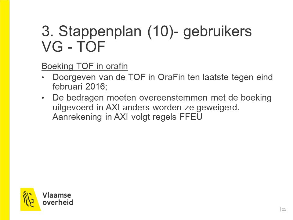 3. Stappenplan (10)- gebruikers VG - TOF Boeking TOF in orafin Doorgeven van de TOF in OraFin ten laatste tegen eind februari 2016; De bedragen moeten