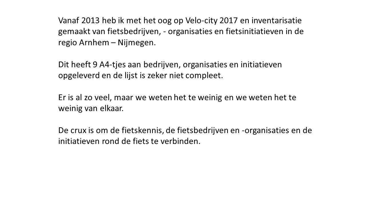 Vanaf 2013 heb ik met het oog op Velo-city 2017 en inventarisatie gemaakt van fietsbedrijven, - organisaties en fietsinitiatieven in de regio Arnhem –