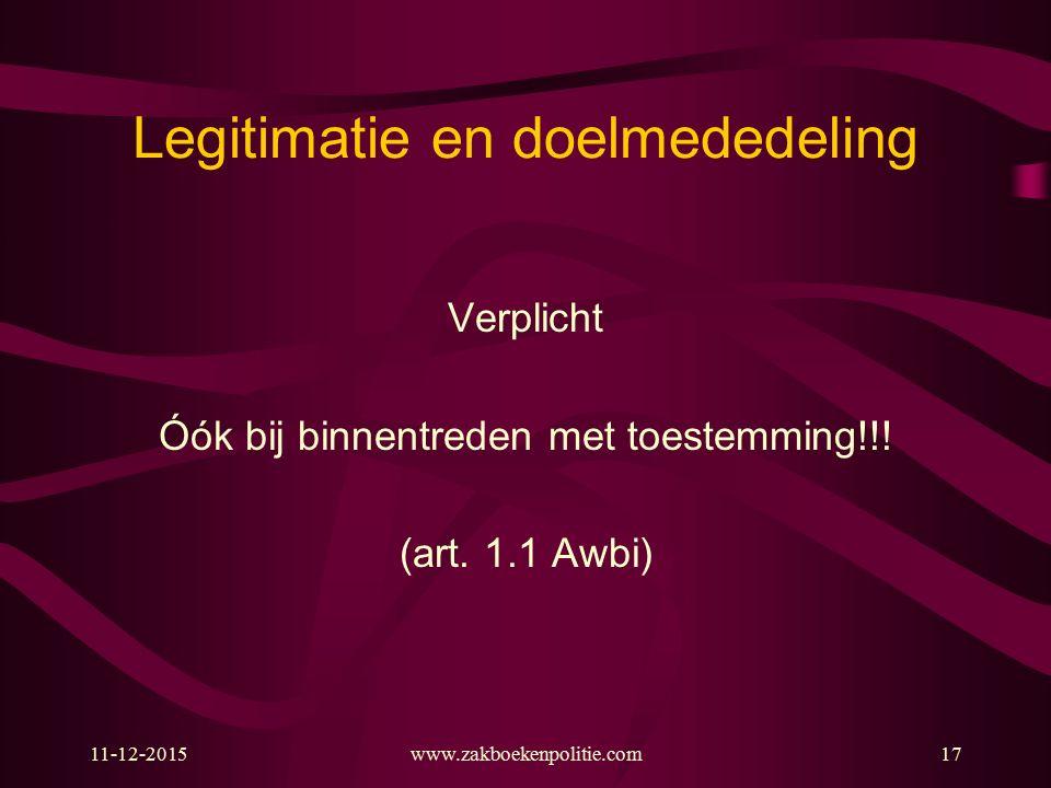 Legitimatie en doelmededeling Verplicht Óók bij binnentreden met toestemming!!! (art. 1.1 Awbi) 11-12-2015www.zakboekenpolitie.com17
