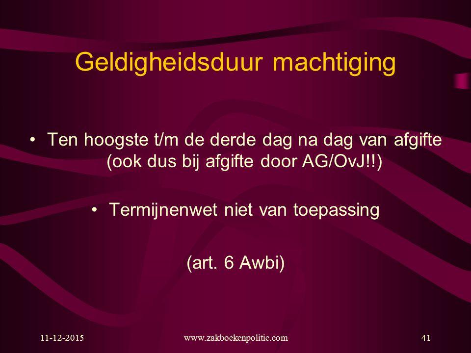 Geldigheidsduur machtiging Ten hoogste t/m de derde dag na dag van afgifte (ook dus bij afgifte door AG/OvJ!!) Termijnenwet niet van toepassing (art.