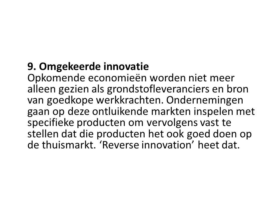 9. Omgekeerde innovatie Opkomende economieën worden niet meer alleen gezien als grondstofleveranciers en bron van goedkope werkkrachten. Ondernemingen