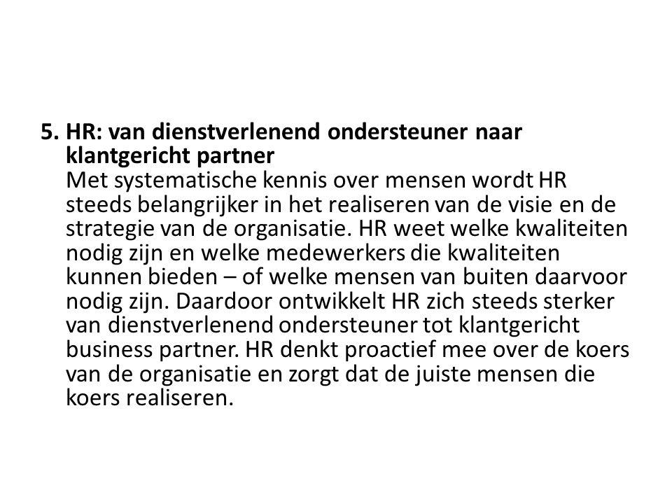 5. HR: van dienstverlenend ondersteuner naar klantgericht partner Met systematische kennis over mensen wordt HR steeds belangrijker in het realiseren