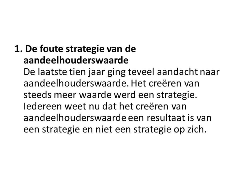1. De foute strategie van de aandeelhouderswaarde De laatste tien jaar ging teveel aandacht naar aandeelhouderswaarde. Het creëren van steeds meer waa
