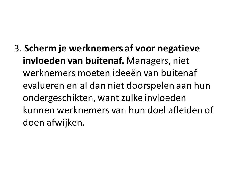 3. Scherm je werknemers af voor negatieve invloeden van buitenaf. Managers, niet werknemers moeten ideeën van buitenaf evalueren en al dan niet doorsp