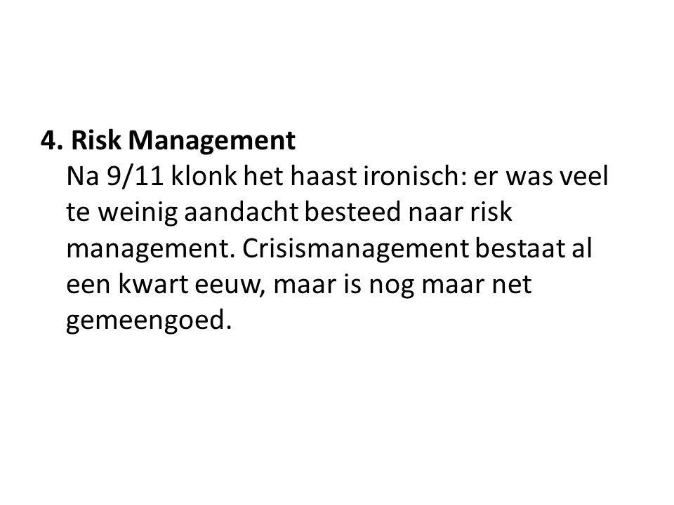 4. Risk Management Na 9/11 klonk het haast ironisch: er was veel te weinig aandacht besteed naar risk management. Crisismanagement bestaat al een kwar