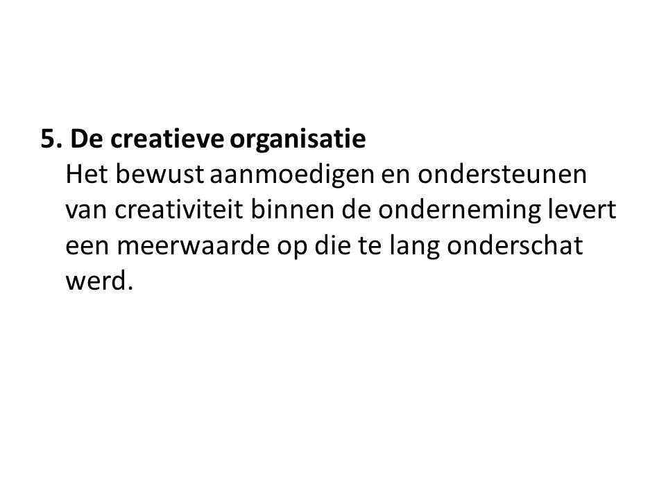 5. De creatieve organisatie Het bewust aanmoedigen en ondersteunen van creativiteit binnen de onderneming levert een meerwaarde op die te lang ondersc