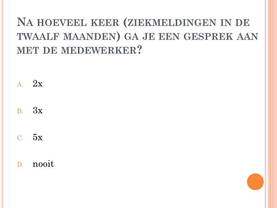 N A HOEVEEL KEER ( ZIEKMELDINGEN IN DE TWAALF MAANDEN ) GA JE EEN GESPREK AAN MET DE MEDEWERKER ? A. 2x B. 3x C. 5x D. nooit