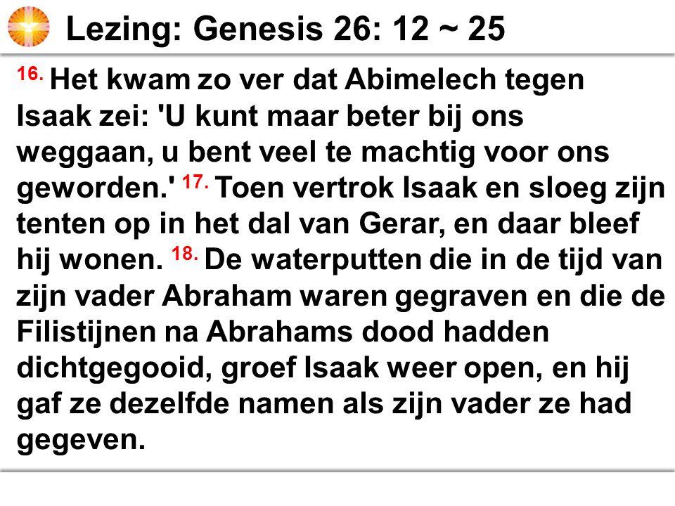 16. Het kwam zo ver dat Abimelech tegen Isaak zei: 'U kunt maar beter bij ons weggaan, u bent veel te machtig voor ons geworden.' 17. Toen vertrok Isa