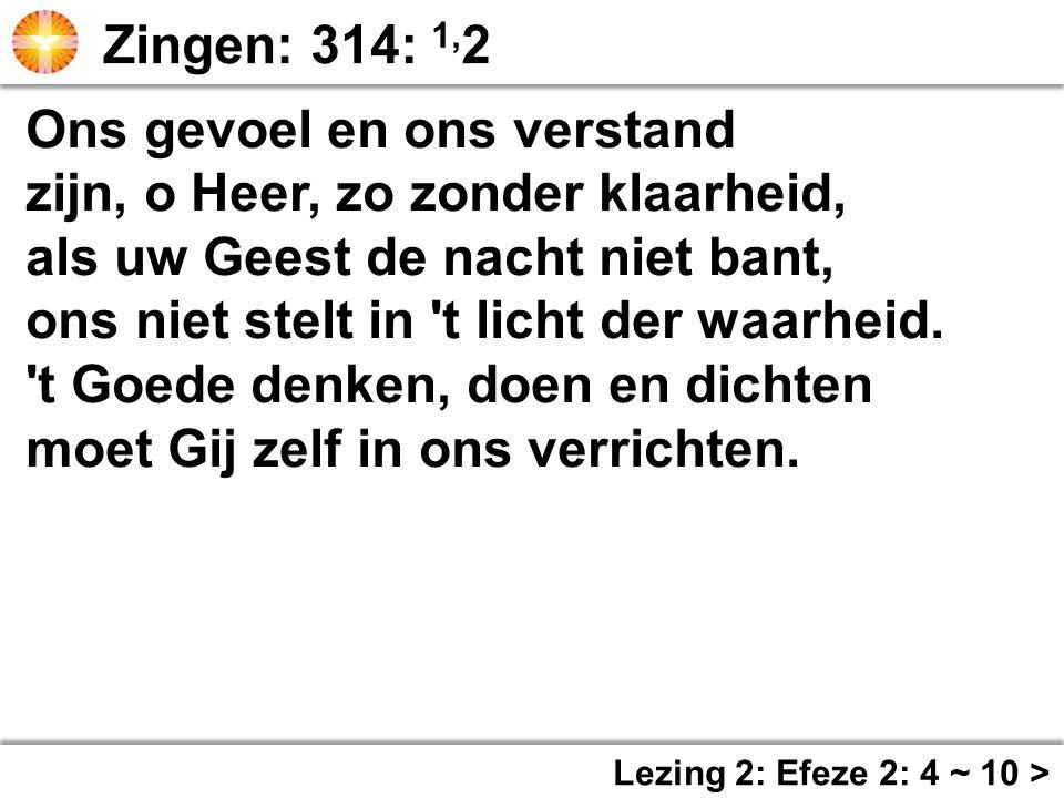 Ons gevoel en ons verstand zijn, o Heer, zo zonder klaarheid, als uw Geest de nacht niet bant, ons niet stelt in 't licht der waarheid. 't Goede denke