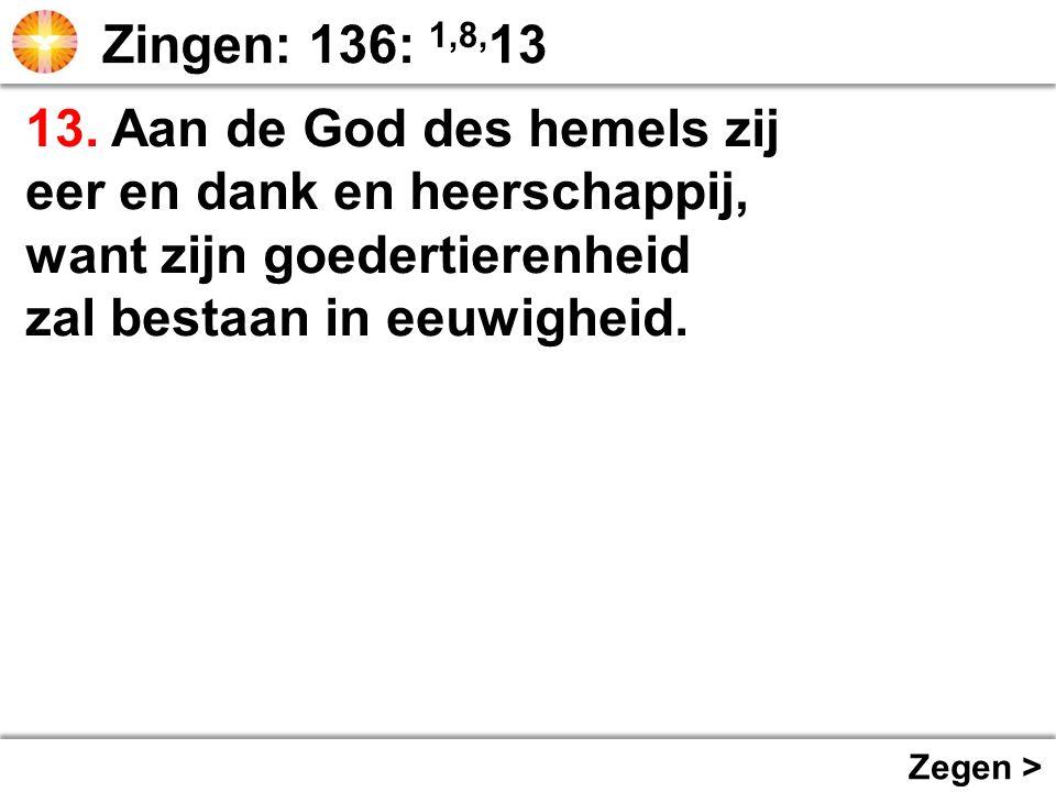 13. Aan de God des hemels zij eer en dank en heerschappij, want zijn goedertierenheid zal bestaan in eeuwigheid. Zegen >