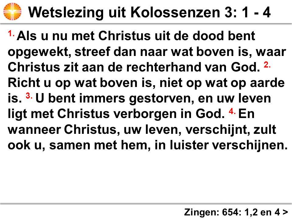 Zingen: 654: 1,2 en 4 > 1. Als u nu met Christus uit de dood bent opgewekt, streef dan naar wat boven is, waar Christus zit aan de rechterhand van God