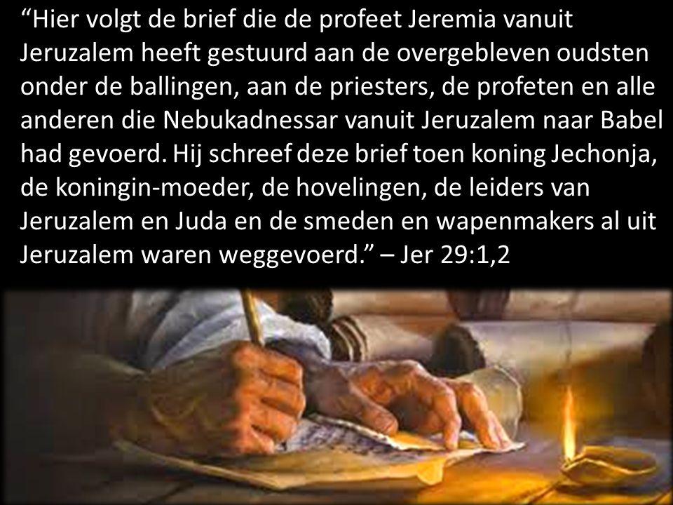 Hier volgt de brief die de profeet Jeremia vanuit Jeruzalem heeft gestuurd aan de overgebleven oudsten onder de ballingen, aan de priesters, de profeten en alle anderen die Nebukadnessar vanuit Jeruzalem naar Babel had gevoerd.