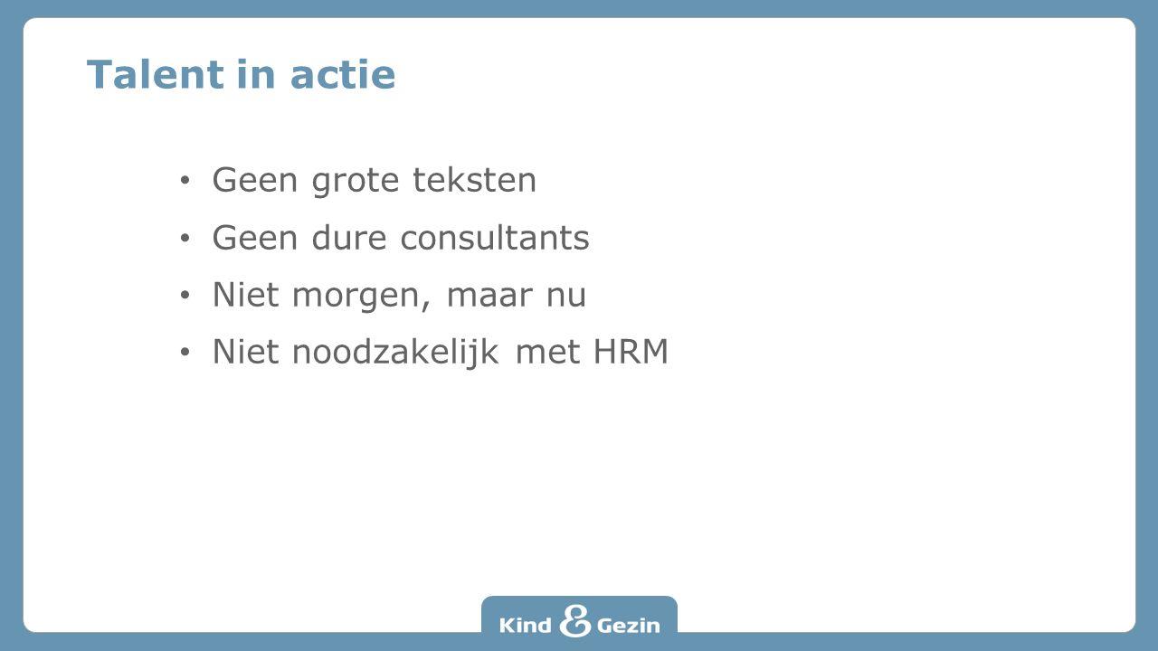 Geen grote teksten Geen dure consultants Niet morgen, maar nu Niet noodzakelijk met HRM Talent in actie
