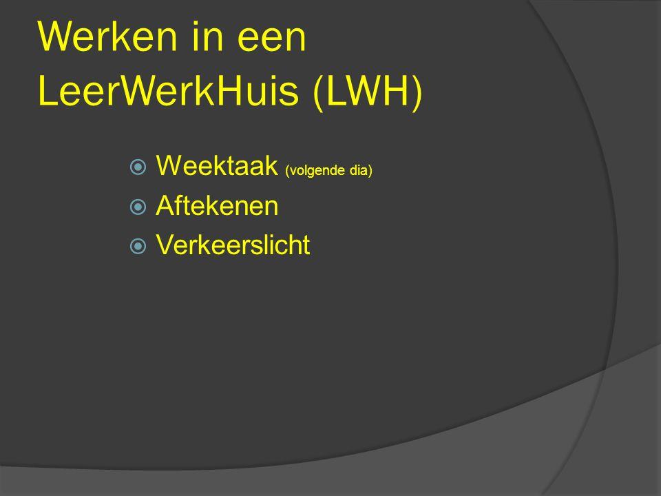 Werken in een LeerWerkHuis (LWH)  Weektaak (volgende dia)  Aftekenen  Verkeerslicht