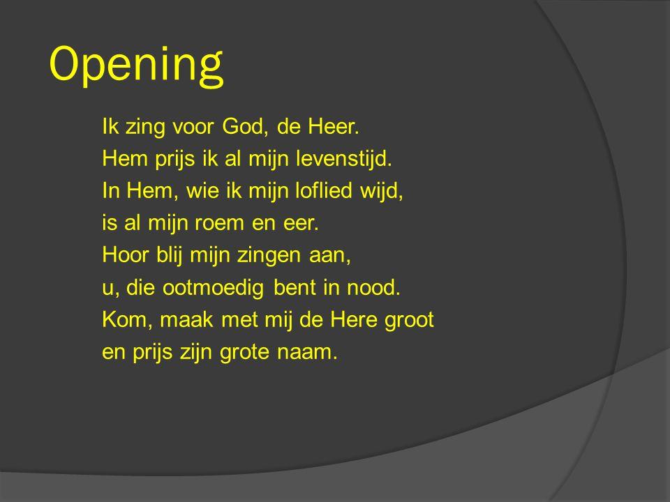 Opening Ik zing voor God, de Heer. Hem prijs ik al mijn levenstijd. In Hem, wie ik mijn loflied wijd, is al mijn roem en eer. Hoor blij mijn zingen aa