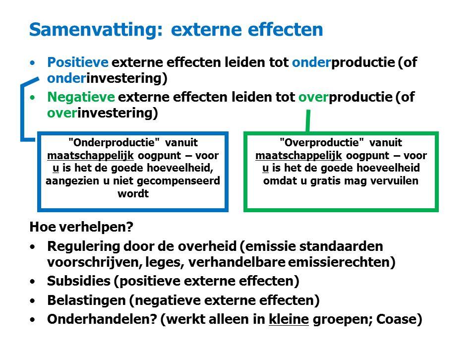 Samenvatting: externe effecten Positieve externe effecten leiden tot onderproductie (of onderinvestering) Negatieve externe effecten leiden tot overproductie (of overinvestering) Hoe verhelpen.