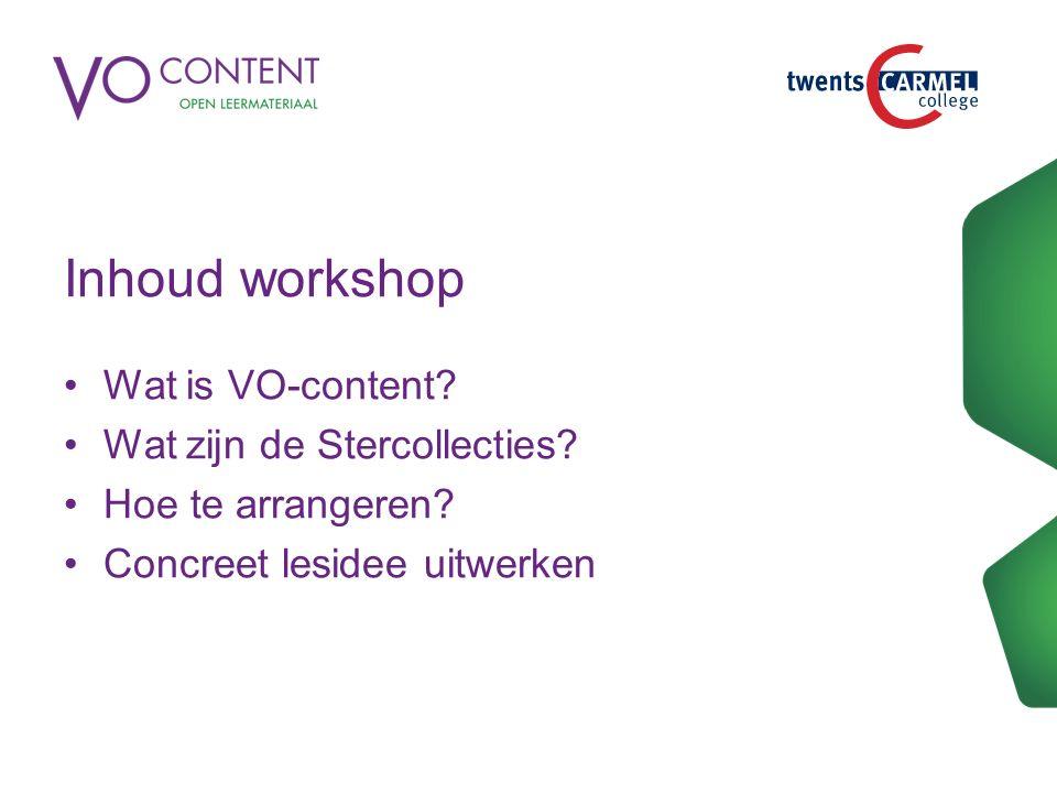 Inhoud workshop Wat is VO-content? Wat zijn de Stercollecties? Hoe te arrangeren? Concreet lesidee uitwerken
